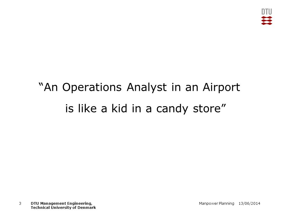 13/06/2014Manpower Planning3DTU Management Engineering, Technical University of Denmark An Operations Analyst in an Airport is like a kid in a candy store