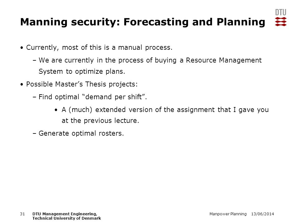 13/06/2014Manpower Planning31DTU Management Engineering, Technical University of Denmark Manning security: Forecasting and Planning Currently, most of this is a manual process.