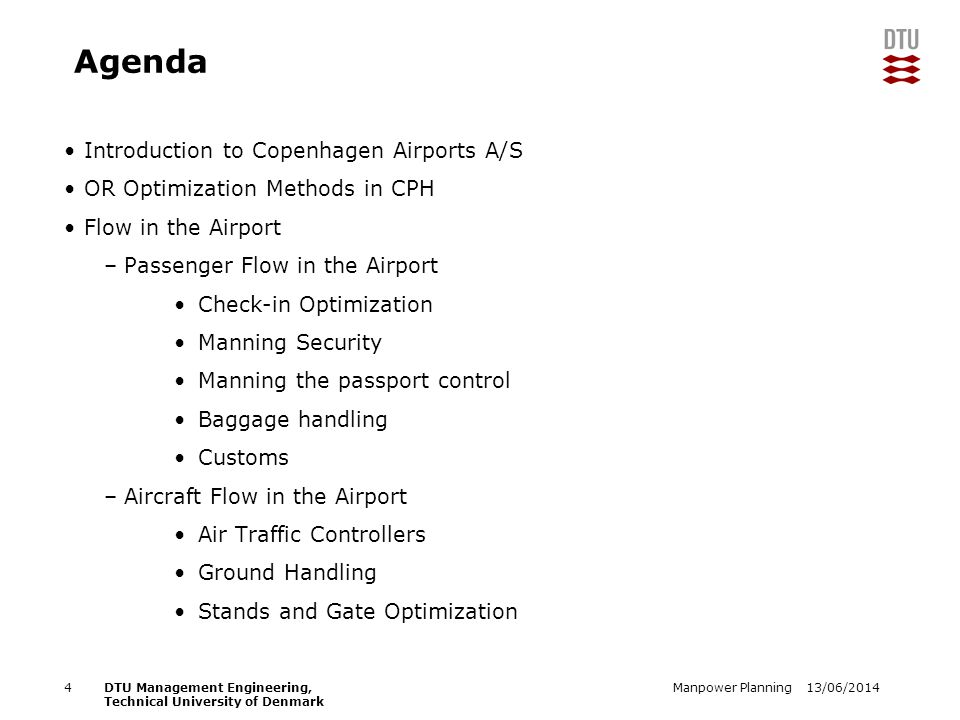 13/06/2014Manpower Planning4DTU Management Engineering, Technical University of Denmark Agenda Introduction to Copenhagen Airports A/S OR Optimization