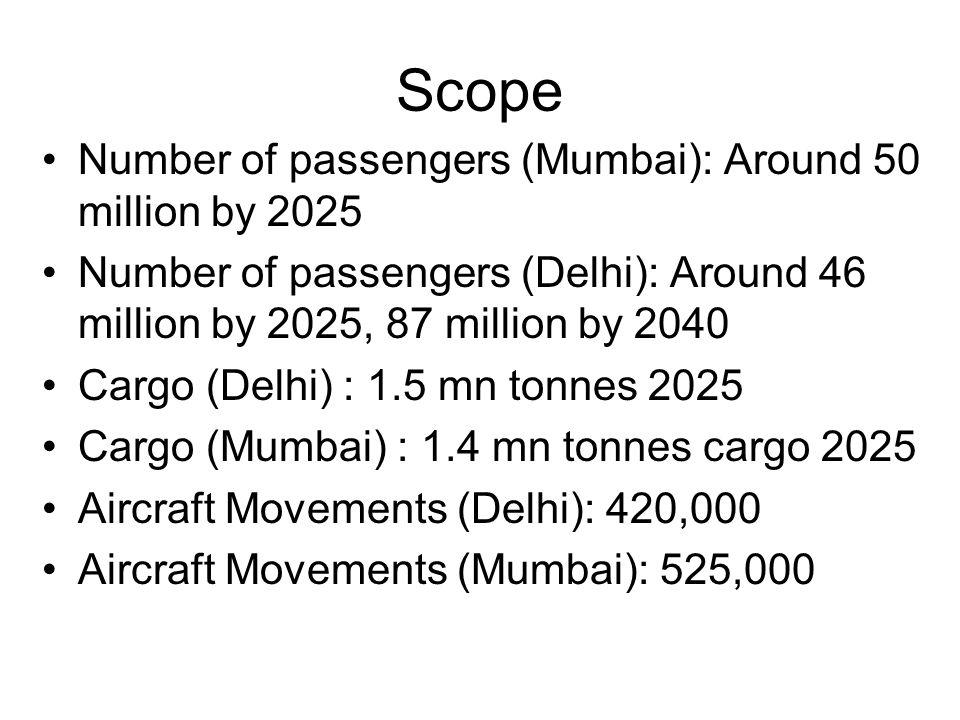 Scope Number of passengers (Mumbai): Around 50 million by 2025 Number of passengers (Delhi): Around 46 million by 2025, 87 million by 2040 Cargo (Delh