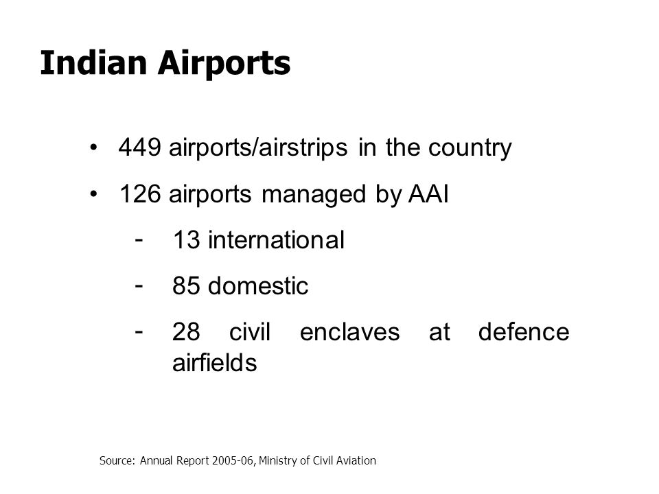 Indian Airports 449 airports/airstrips in the country 126 airports managed by AAI - 13 international - 85 domestic - 28 civil enclaves at defence airf