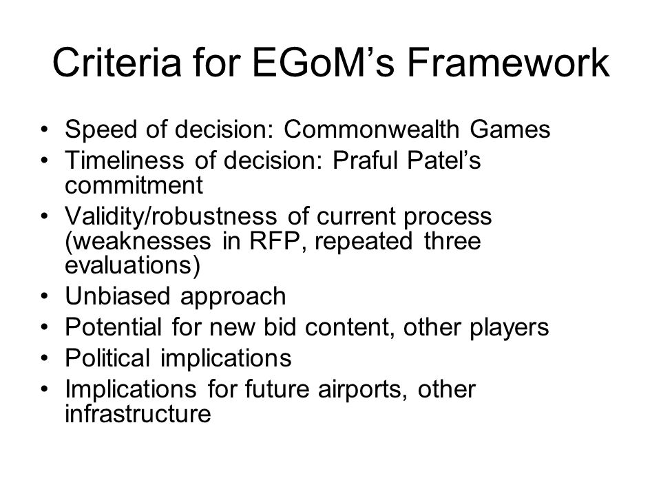 Criteria for EGoMs Framework Speed of decision: Commonwealth Games Timeliness of decision: Praful Patels commitment Validity/robustness of current pro