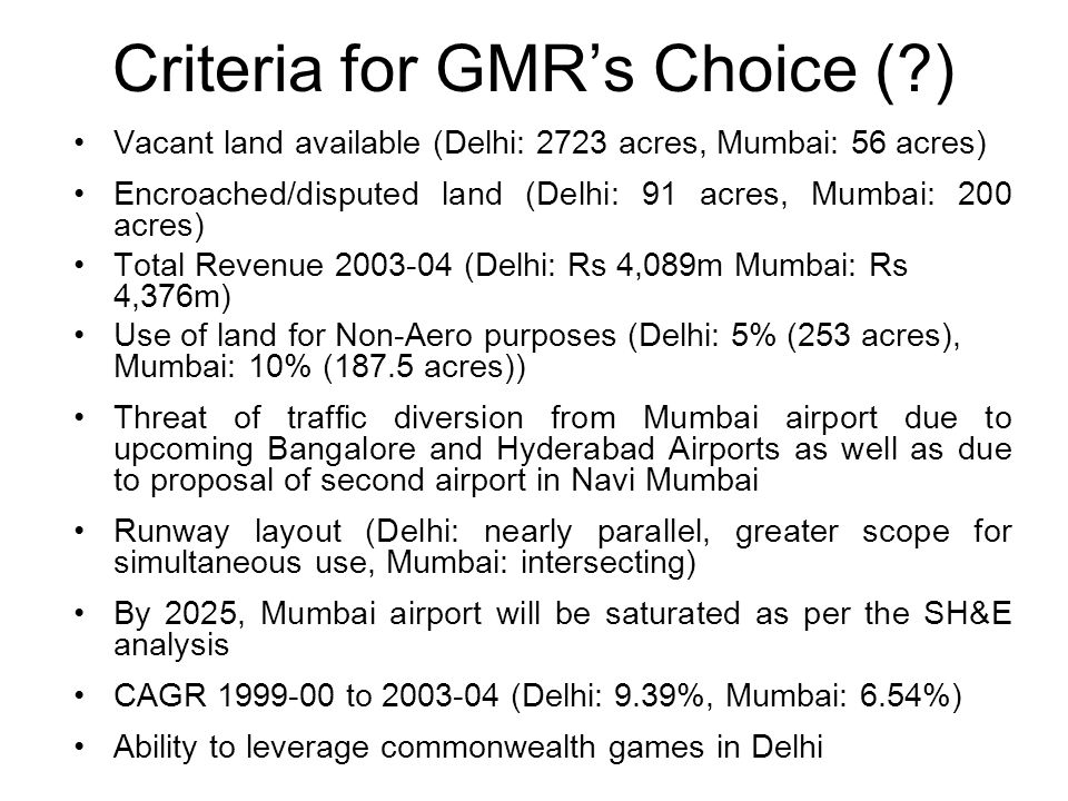 Criteria for GMRs Choice (?) Vacant land available (Delhi: 2723 acres, Mumbai: 56 acres) Encroached/disputed land (Delhi: 91 acres, Mumbai: 200 acres)