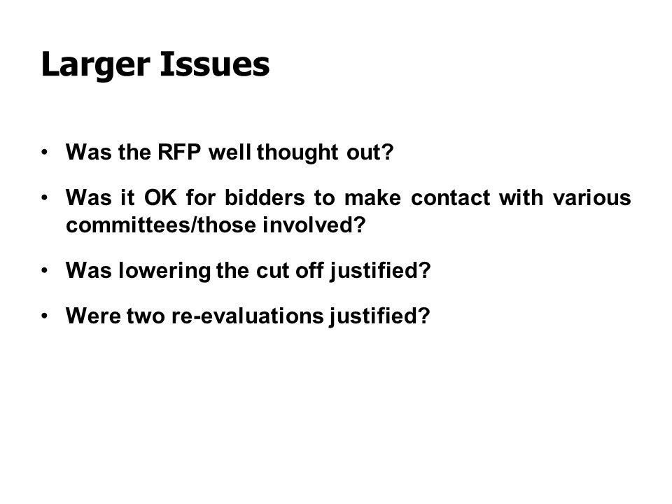 Larger Issues Was the RFP well thought out? Was it OK for bidders to make contact with various committees/those involved? Was lowering the cut off jus