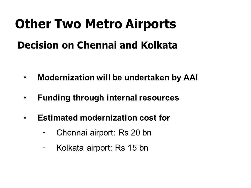 Other Two Metro Airports Decision on Chennai and Kolkata Modernization will be undertaken by AAI Funding through internal resources Estimated moderniz