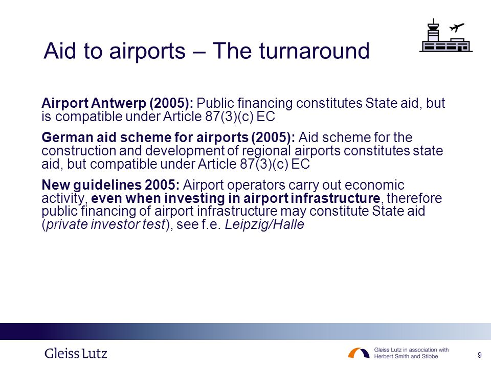 9 Aid to airports – The turnaround Airport Antwerp (2005): Public financing constitutes State aid, but is compatible under Article 87(3)(c) EC German aid scheme for airports (2005): Aid scheme for the construction and development of regional airports constitutes state aid, but compatible under Article 87(3)(c) EC New guidelines 2005: Airport operators carry out economic activity, even when investing in airport infrastructure, therefore public financing of airport infrastructure may constitute State aid (private investor test), see f.e.