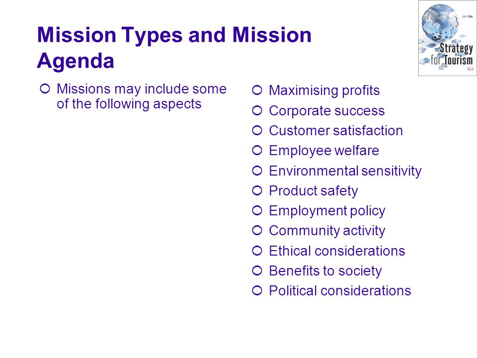 Mission Types and Mission Agenda Missions may include some of the following aspects Maximising profits Corporate success Customer satisfaction Employee welfare Environmental sensitivity Product safety Employment policy Community activity Ethical considerations Benefits to society Political considerations