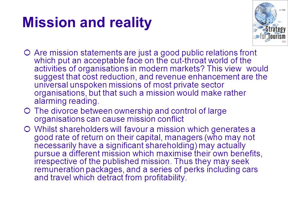 Mission and reality Are mission statements are just a good public relations front which put an acceptable face on the cut-throat world of the activities of organisations in modern markets.