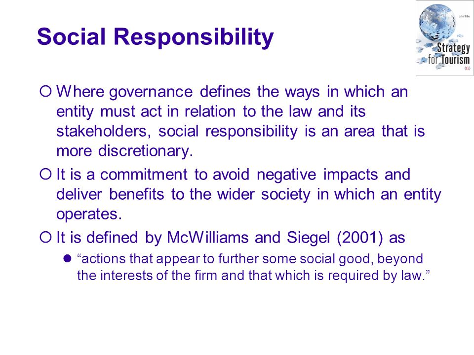 Social Responsibility Where governance defines the ways in which an entity must act in relation to the law and its stakeholders, social responsibility is an area that is more discretionary.