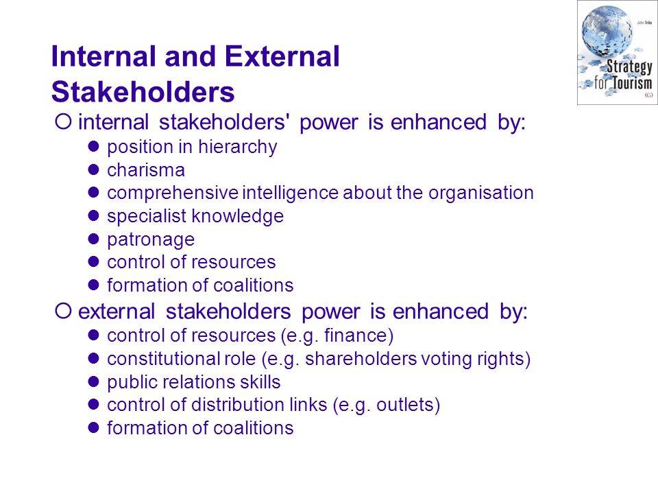 Internal and External Stakeholders internal stakeholders power is enhanced by: position in hierarchy charisma comprehensive intelligence about the organisation specialist knowledge patronage control of resources formation of coalitions external stakeholders power is enhanced by: control of resources (e.g.