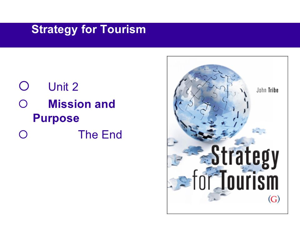 Strategy for Tourism Unit 2 Mission and Purpose The End