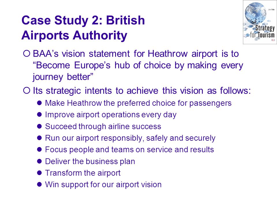 BAAs vision statement for Heathrow airport is to Become Europes hub of choice by making every journey better Its strategic intents to achieve this vision as follows: Make Heathrow the preferred choice for passengers Improve airport operations every day Succeed through airline success Run our airport responsibly, safely and securely Focus people and teams on service and results Deliver the business plan Transform the airport Win support for our airport vision