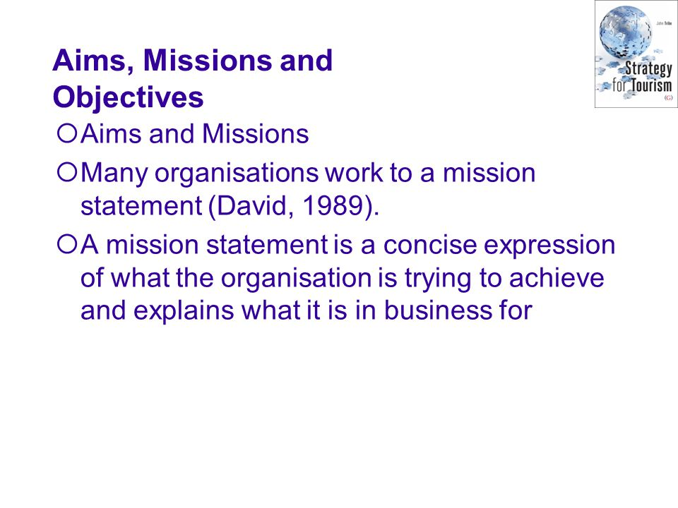Aims, Missions and Objectives Aims and Missions Many organisations work to a mission statement (David, 1989).