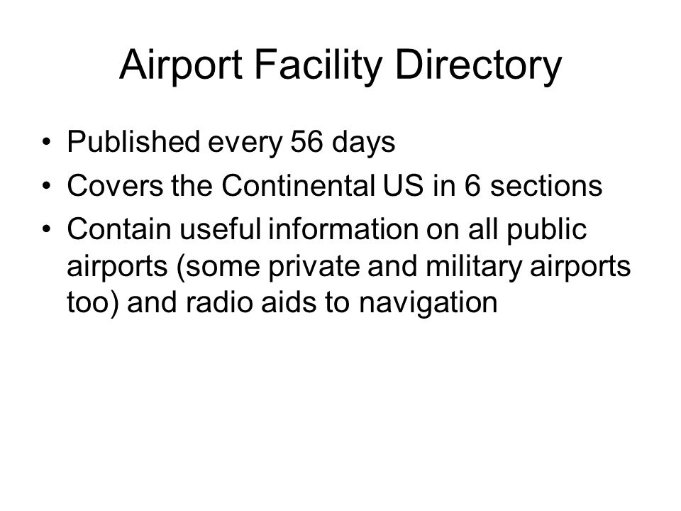 Airport Facility Directory Published every 56 days Covers the Continental US in 6 sections Contain useful information on all public airports (some pri