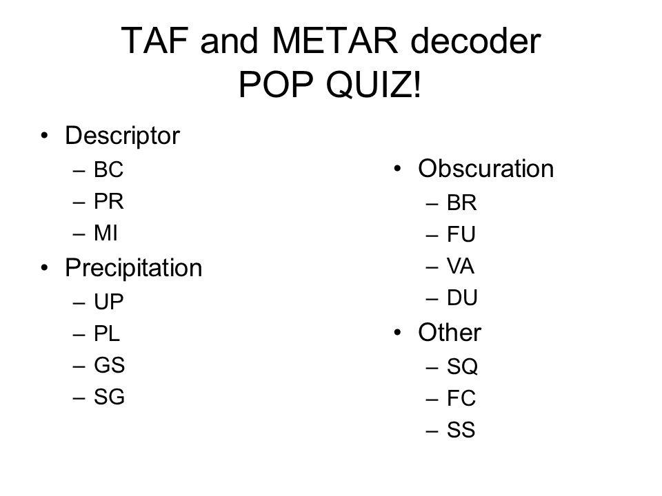 TAF and METAR decoder POP QUIZ! Descriptor –BC –PR –MI Precipitation –UP –PL –GS –SG Obscuration –BR –FU –VA –DU Other –SQ –FC –SS