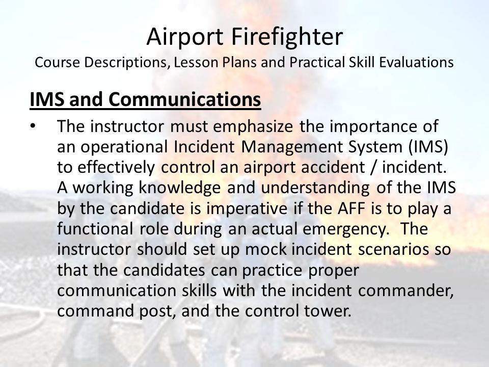 Airport Firefighter Course Descriptions, Lesson Plans and Practical Skill Evaluations IMS and Communications The instructor must emphasize the importa