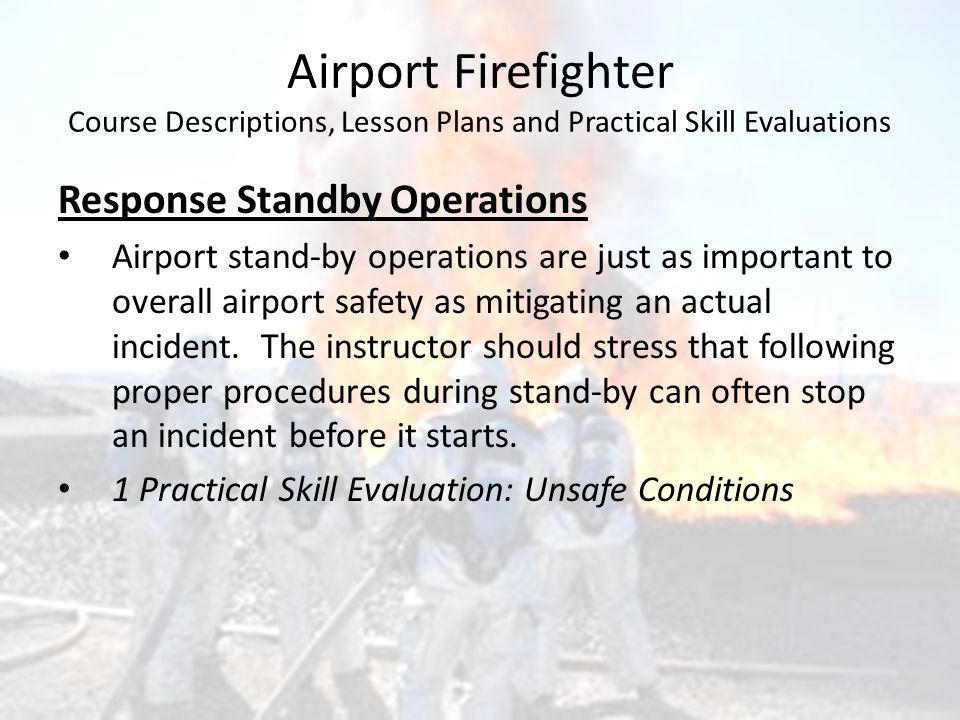 Airport Firefighter Course Descriptions, Lesson Plans and Practical Skill Evaluations Response Standby Operations Airport stand-by operations are just as important to overall airport safety as mitigating an actual incident.