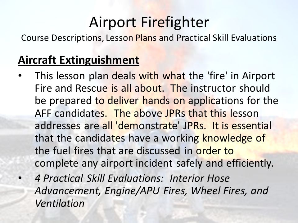 Airport Firefighter Course Descriptions, Lesson Plans and Practical Skill Evaluations Aircraft Extinguishment This lesson plan deals with what the 'fi