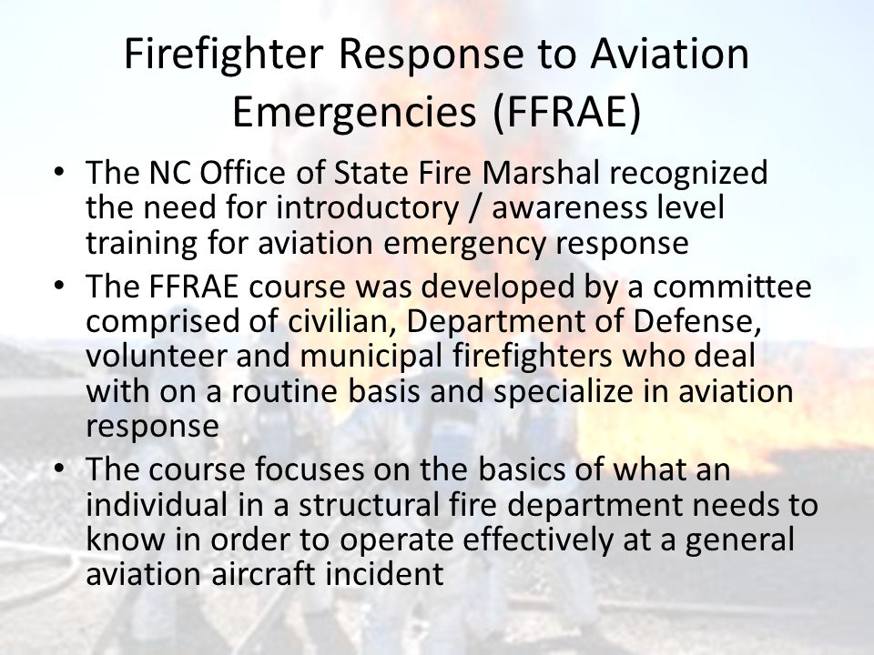 Firefighter Response to Aviation Emergencies (FFRAE) The NC Office of State Fire Marshal recognized the need for introductory / awareness level traini