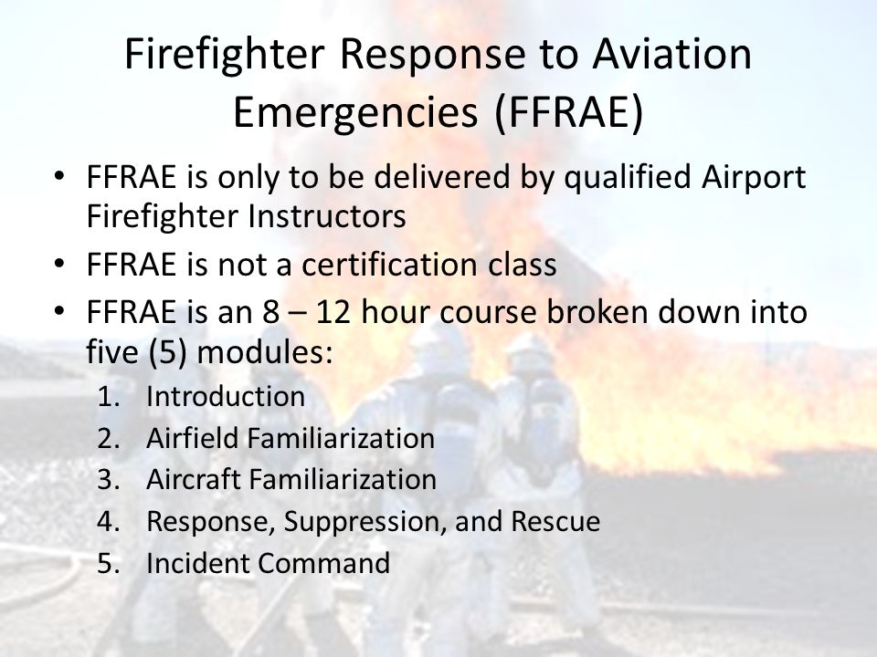 Firefighter Response to Aviation Emergencies (FFRAE) FFRAE is only to be delivered by qualified Airport Firefighter Instructors FFRAE is not a certification class FFRAE is an 8 – 12 hour course broken down into five (5) modules: 1.Introduction 2.Airfield Familiarization 3.Aircraft Familiarization 4.Response, Suppression, and Rescue 5.Incident Command