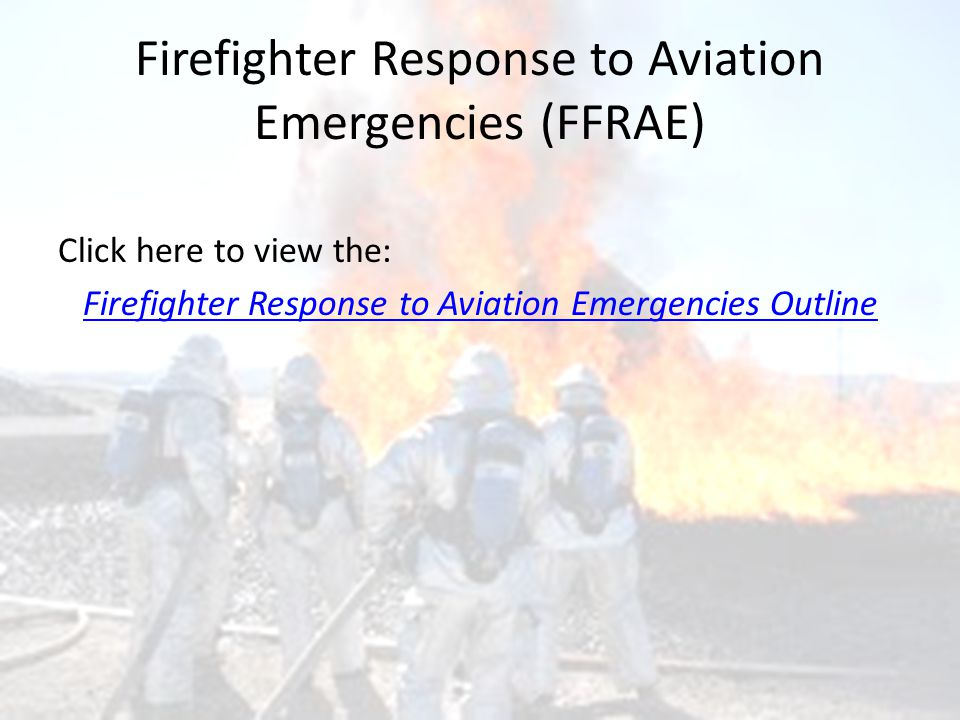 Firefighter Response to Aviation Emergencies (FFRAE) Click here to view the: Firefighter Response to Aviation Emergencies Outline