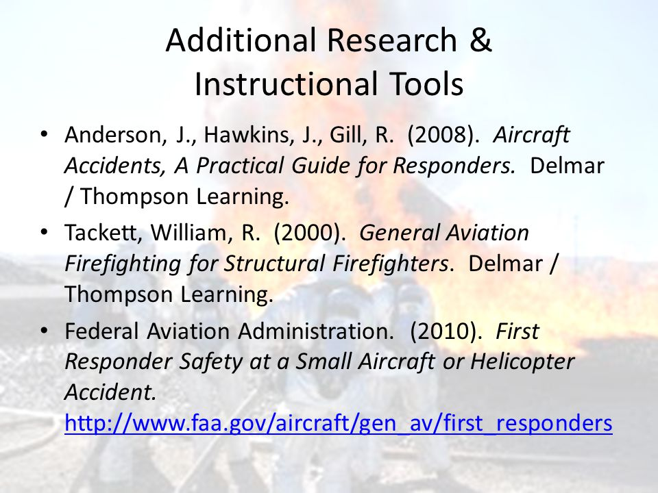 Additional Research & Instructional Tools Anderson, J., Hawkins, J., Gill, R. (2008). Aircraft Accidents, A Practical Guide for Responders. Delmar / T