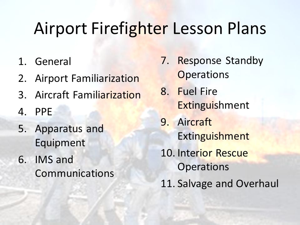 Airport Firefighter Lesson Plans 1.General 2.Airport Familiarization 3.Aircraft Familiarization 4.PPE 5.Apparatus and Equipment 6.IMS and Communications 7.Response Standby Operations 8.Fuel Fire Extinguishment 9.Aircraft Extinguishment 10.Interior Rescue Operations 11.Salvage and Overhaul