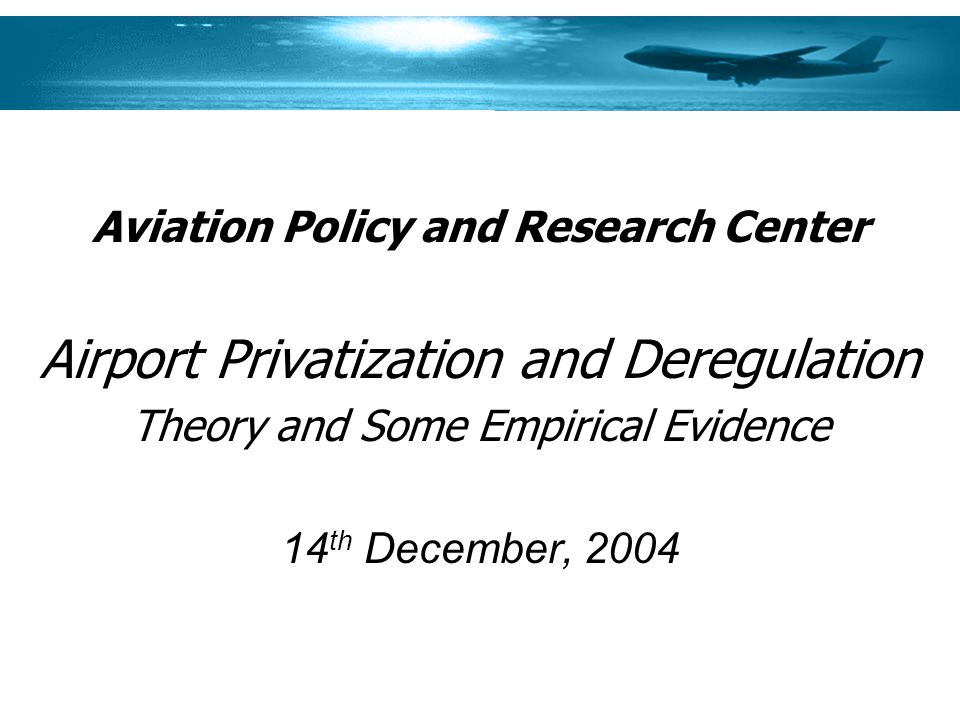 Aviation Policy and Research Center Airport Privatization and Deregulation Theory and Some Empirical Evidence 14 th December, 2004
