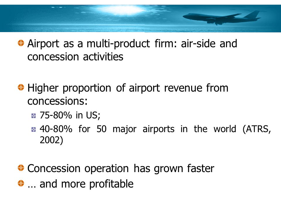 Airport as a multi-product firm: air-side and concession activities Higher proportion of airport revenue from concessions: 75-80% in US; 40-80% for 50