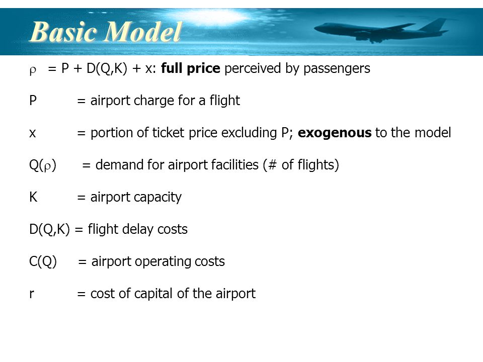 Basic Model = P + D(Q,K) + x: full price perceived by passengers P = airport charge for a flight x = portion of ticket price excluding P; exogenous to the model Q( ) = demand for airport facilities (# of flights) K = airport capacity D(Q,K) = flight delay costs C(Q)= airport operating costs r = cost of capital of the airport
