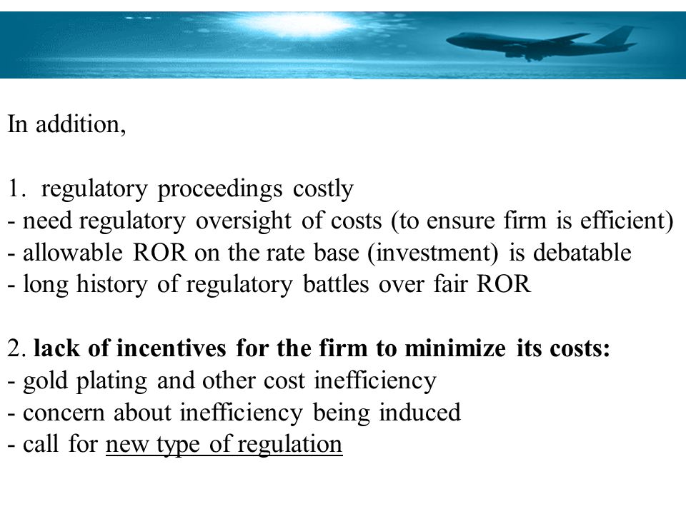 In addition, 1.regulatory proceedings costly - need regulatory oversight of costs (to ensure firm is efficient) - allowable ROR on the rate base (inve