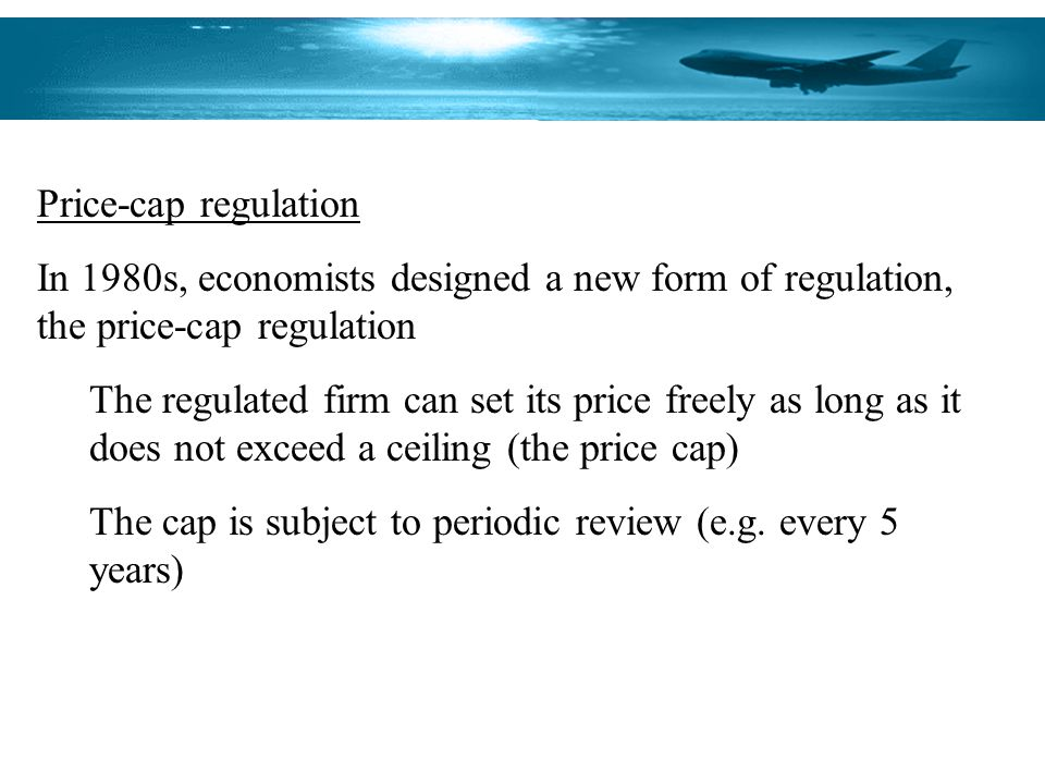 Price-cap regulation In 1980s, economists designed a new form of regulation, the price-cap regulation The regulated firm can set its price freely as long as it does not exceed a ceiling (the price cap) The cap is subject to periodic review (e.g.