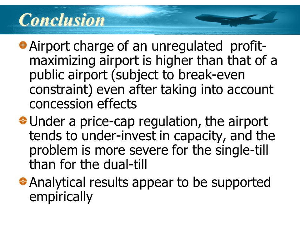 Conclusion Airport charge of an unregulated profit- maximizing airport is higher than that of a public airport (subject to break-even constraint) even after taking into account concession effects Under a price-cap regulation, the airport tends to under-invest in capacity, and the problem is more severe for the single-till than for the dual-till Analytical results appear to be supported empirically