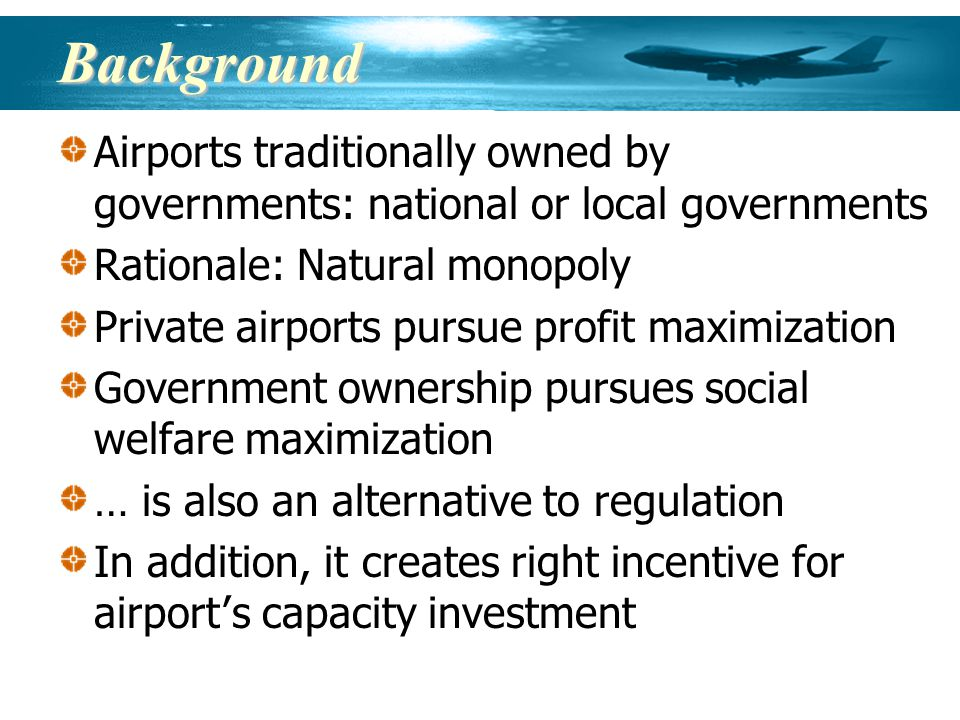 Background Airports traditionally owned by governments: national or local governments Rationale: Natural monopoly Private airports pursue profit maximization Government ownership pursues social welfare maximization … is also an alternative to regulation In addition, it creates right incentive for airport s capacity investment