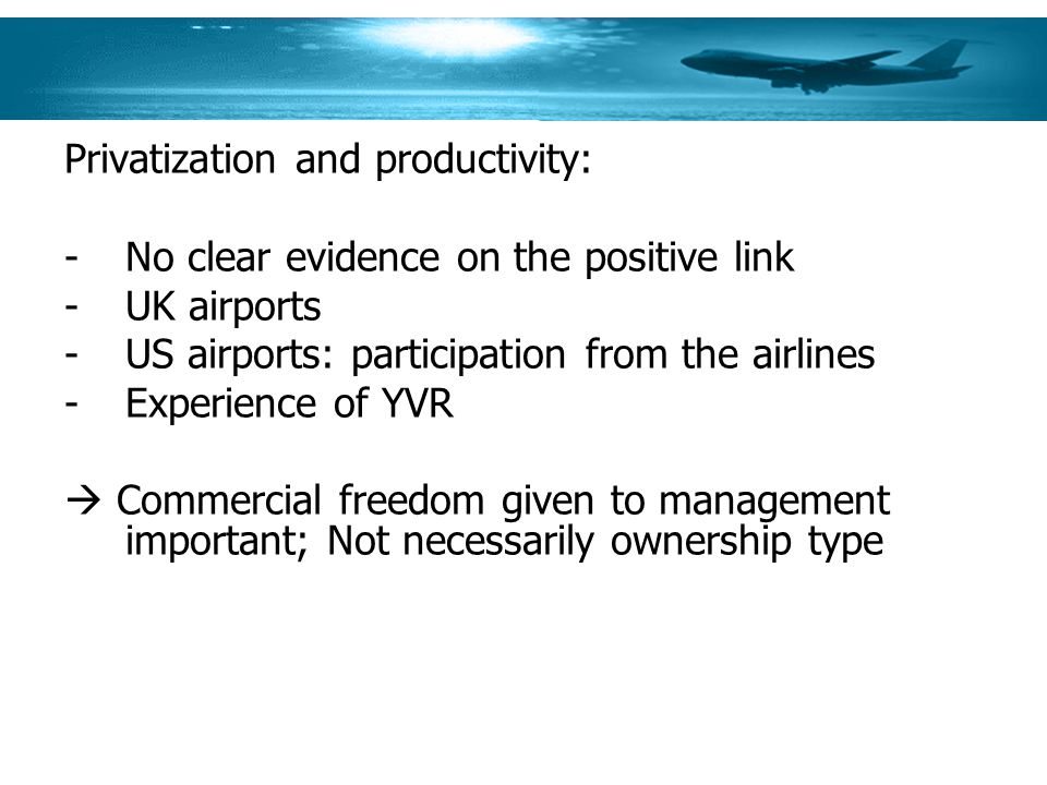 Privatization and productivity: -No clear evidence on the positive link -UK airports -US airports: participation from the airlines -Experience of YVR Commercial freedom given to management important; Not necessarily ownership type