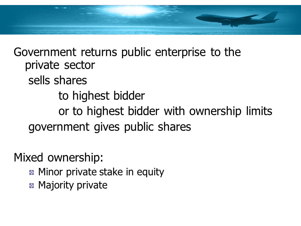 Government returns public enterprise to the private sector sells shares to highest bidder or to highest bidder with ownership limits government gives public shares Mixed ownership: Minor private stake in equity Majority private