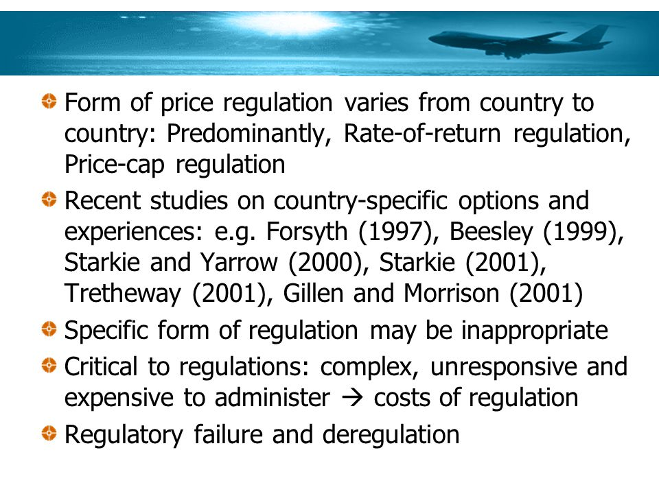 Form of price regulation varies from country to country: Predominantly, Rate-of-return regulation, Price-cap regulation Recent studies on country-specific options and experiences: e.g.