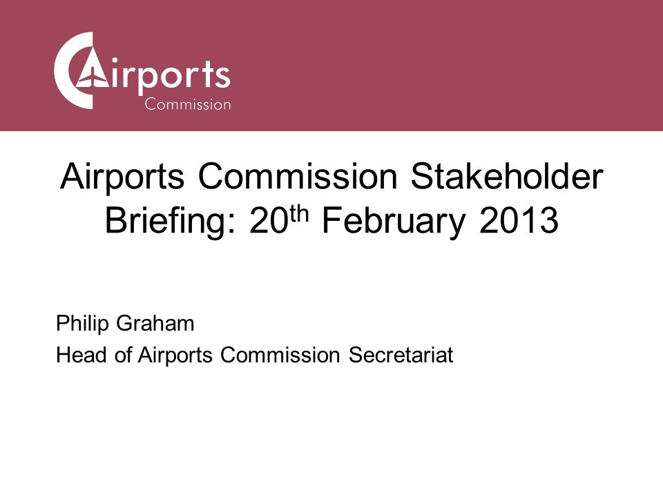 Airports Commission Stakeholder Briefing: 20 th February 2013 Philip Graham Head of Airports Commission Secretariat