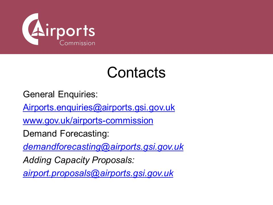 Contacts General Enquiries: Airports.enquiries@airports.gsi.gov.uk www.gov.uk/airports-commission Demand Forecasting: demandforecasting@airports.gsi.gov.uk Adding Capacity Proposals: airport.proposals@airports.gsi.gov.uk