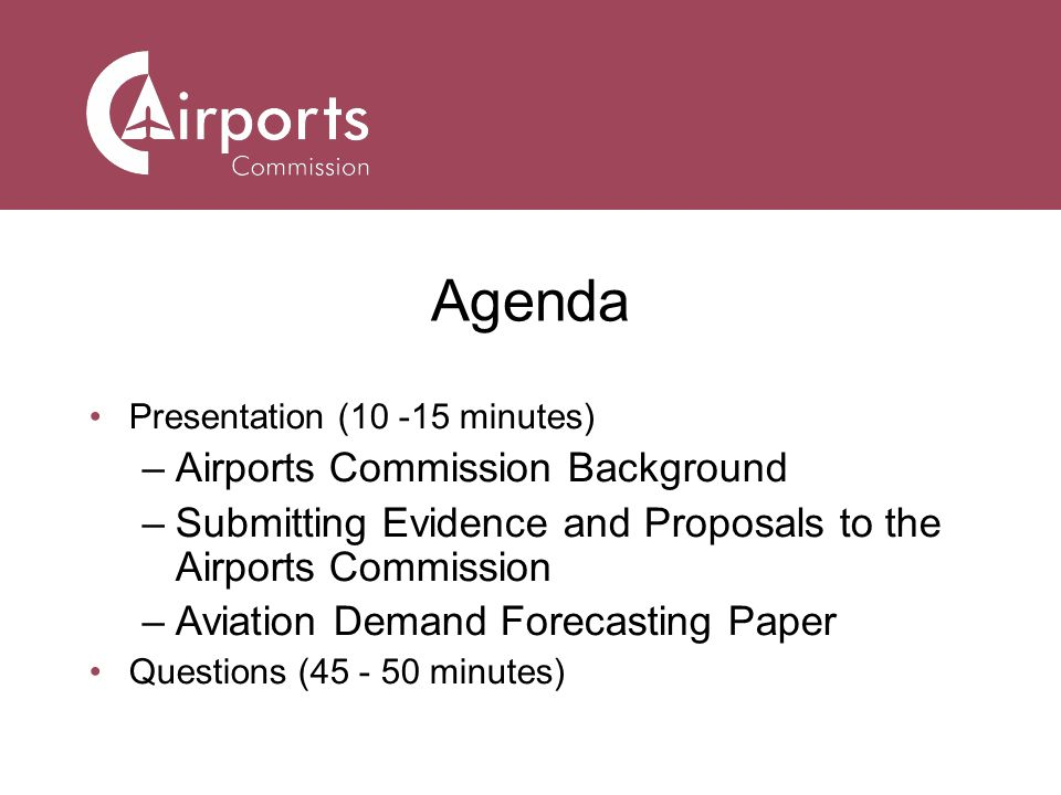 Agenda Presentation (10 -15 minutes) –Airports Commission Background –Submitting Evidence and Proposals to the Airports Commission –Aviation Demand Forecasting Paper Questions (45 - 50 minutes)