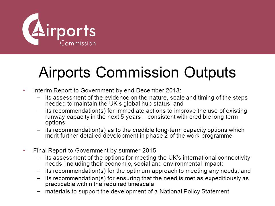 Airports Commission Outputs Interim Report to Government by end December 2013: –its assessment of the evidence on the nature, scale and timing of the steps needed to maintain the UKs global hub status; and –its recommendation(s) for immediate actions to improve the use of existing runway capacity in the next 5 years – consistent with credible long term options –its recommendation(s) as to the credible long-term capacity options which merit further detailed development in phase 2 of the work programme Final Report to Government by summer 2015 –its assessment of the options for meeting the UKs international connectivity needs, including their economic, social and environmental impact; –its recommendation(s) for the optimum approach to meeting any needs; and –its recommendation(s) for ensuring that the need is met as expeditiously as practicable within the required timescale –materials to support the development of a National Policy Statement