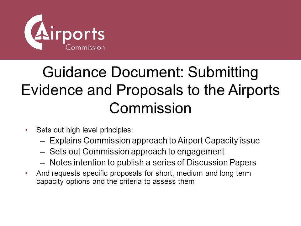 Guidance Document: Submitting Evidence and Proposals to the Airports Commission Sets out high level principles: –Explains Commission approach to Airport Capacity issue –Sets out Commission approach to engagement –Notes intention to publish a series of Discussion Papers And requests specific proposals for short, medium and long term capacity options and the criteria to assess them
