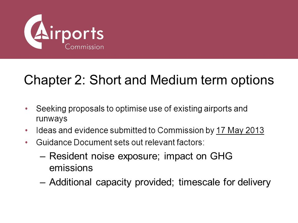 Chapter 2: Short and Medium term options Seeking proposals to optimise use of existing airports and runways Ideas and evidence submitted to Commission by 17 May 2013 Guidance Document sets out relevant factors: –Resident noise exposure; impact on GHG emissions –Additional capacity provided; timescale for delivery