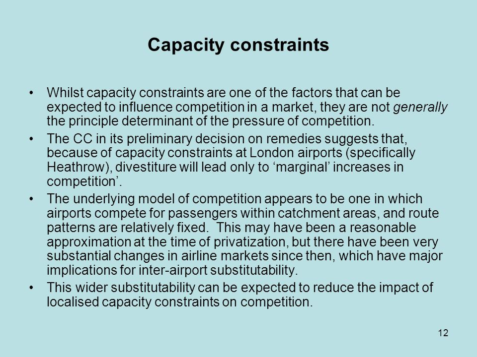 12 Capacity constraints Whilst capacity constraints are one of the factors that can be expected to influence competition in a market, they are not generally the principle determinant of the pressure of competition.