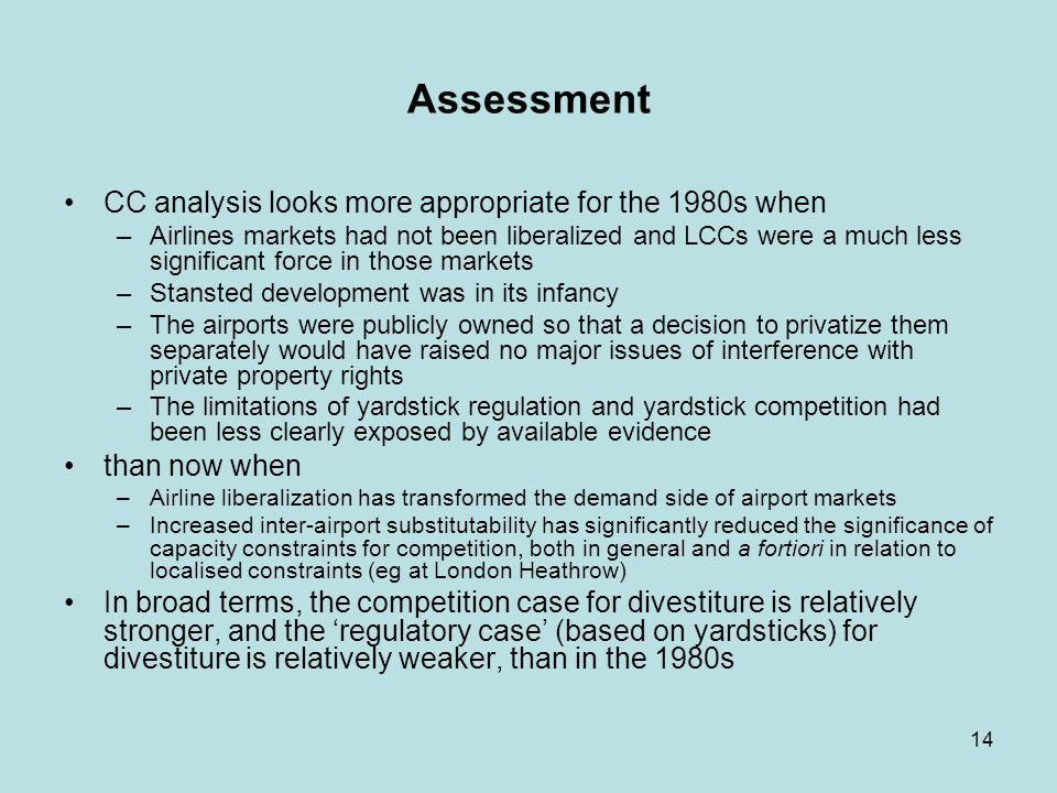 14 Assessment CC analysis looks more appropriate for the 1980s when –Airlines markets had not been liberalized and LCCs were a much less significant force in those markets –Stansted development was in its infancy –The airports were publicly owned so that a decision to privatize them separately would have raised no major issues of interference with private property rights –The limitations of yardstick regulation and yardstick competition had been less clearly exposed by available evidence than now when –Airline liberalization has transformed the demand side of airport markets –Increased inter-airport substitutability has significantly reduced the significance of capacity constraints for competition, both in general and a fortiori in relation to localised constraints (eg at London Heathrow) In broad terms, the competition case for divestiture is relatively stronger, and the regulatory case (based on yardsticks) for divestiture is relatively weaker, than in the 1980s