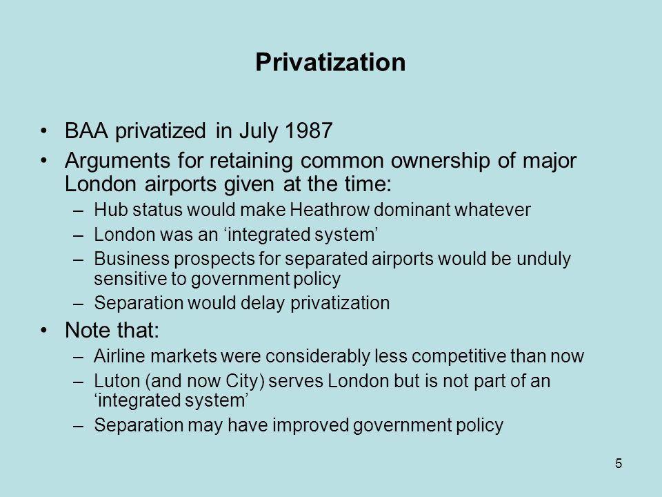 5 Privatization BAA privatized in July 1987 Arguments for retaining common ownership of major London airports given at the time: –Hub status would make Heathrow dominant whatever –London was an integrated system –Business prospects for separated airports would be unduly sensitive to government policy –Separation would delay privatization Note that: –Airline markets were considerably less competitive than now –Luton (and now City) serves London but is not part of an integrated system –Separation may have improved government policy