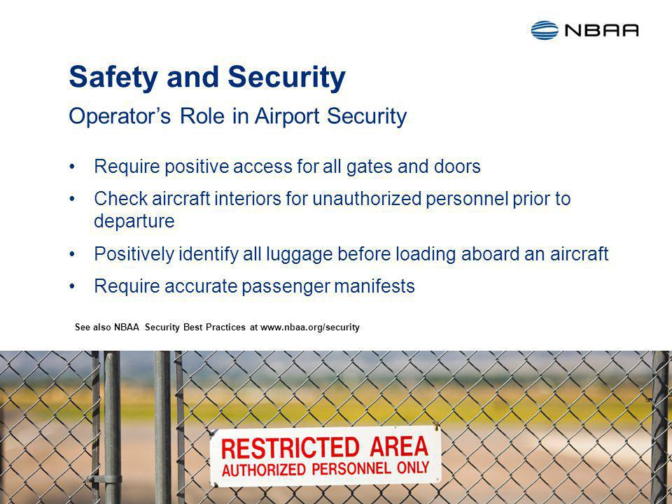 Safety and Security Require positive access for all gates and doors Check aircraft interiors for unauthorized personnel prior to departure Positively identify all luggage before loading aboard an aircraft Require accurate passenger manifests Operators Role in Airport Security 17 See also NBAA Security Best Practices at www.nbaa.org/security