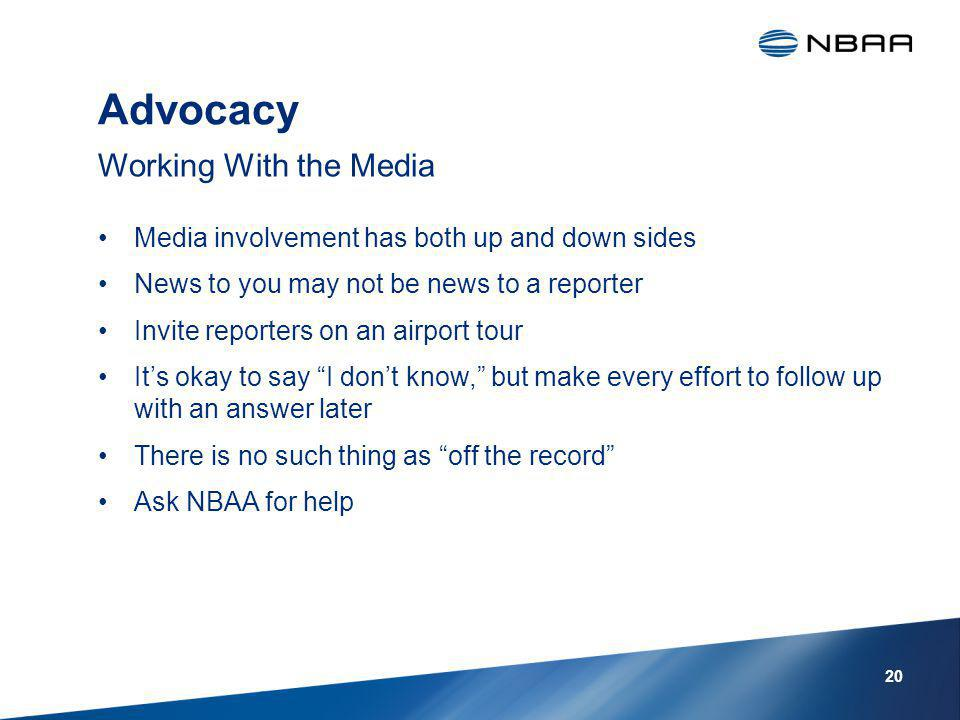 Advocacy Media involvement has both up and down sides News to you may not be news to a reporter Invite reporters on an airport tour Its okay to say I dont know, but make every effort to follow up with an answer later There is no such thing as off the record Ask NBAA for help Working With the Media 20