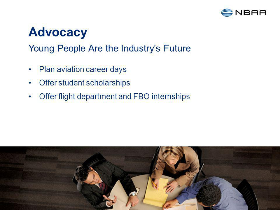 Advocacy Plan aviation career days Offer student scholarships Offer flight department and FBO internships Young People Are the Industrys Future 21