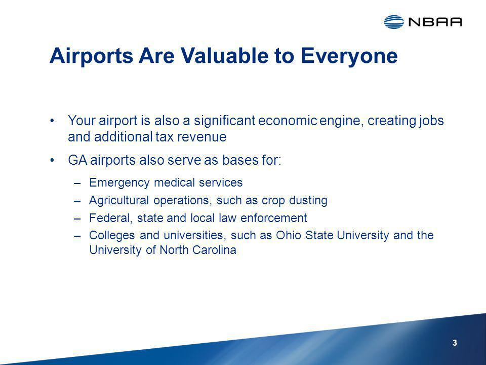 Airports Are Valuable to Everyone Your airport is also a significant economic engine, creating jobs and additional tax revenue GA airports also serve as bases for: –Emergency medical services –Agricultural operations, such as crop dusting –Federal, state and local law enforcement –Colleges and universities, such as Ohio State University and the University of North Carolina 3